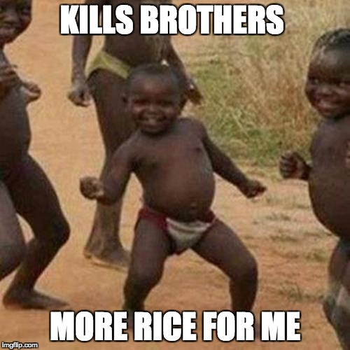 Third World Success Kid Meme | KILLS BROTHERS MORE RICE FOR ME | image tagged in memes,third world success kid | made w/ Imgflip meme maker