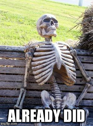 Waiting Skeleton Meme | ALREADY DID | image tagged in memes,waiting skeleton | made w/ Imgflip meme maker