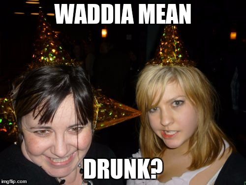 Too Drunk At Party Tina |  WADDIA MEAN; DRUNK? | image tagged in memes,too drunk at party tina | made w/ Imgflip meme maker