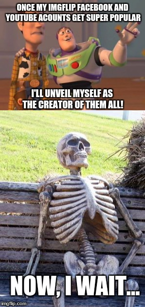 one day... | ONCE MY IMGFLIP FACEBOOK AND YOUTUBE ACOUNTS GET SUPER POPULAR I'LL UNVEIL MYSELF AS THE CREATOR OF THEM ALL! NOW, I WAIT... | image tagged in memes,x x everywhere,waiting skeleton,funny,facebook,youtube | made w/ Imgflip meme maker
