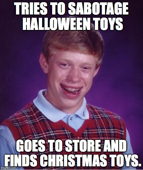 Bad Luck Brian Meme | TRIES TO SABOTAGE HALLOWEEN TOYS GOES TO STORE AND FINDS CHRISTMAS TOYS. | image tagged in memes,bad luck brian | made w/ Imgflip meme maker