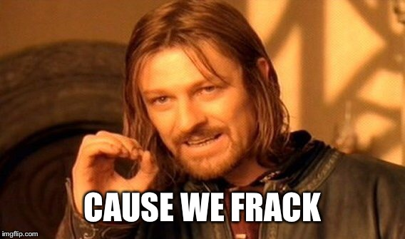 One Does Not Simply Meme | CAUSE WE FRACK | image tagged in memes,one does not simply | made w/ Imgflip meme maker