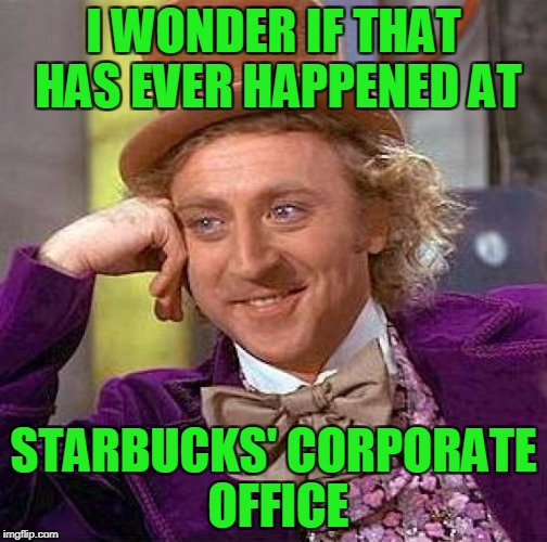 Creepy Condescending Wonka Meme | I WONDER IF THAT HAS EVER HAPPENED AT STARBUCKS' CORPORATE OFFICE | image tagged in memes,creepy condescending wonka | made w/ Imgflip meme maker