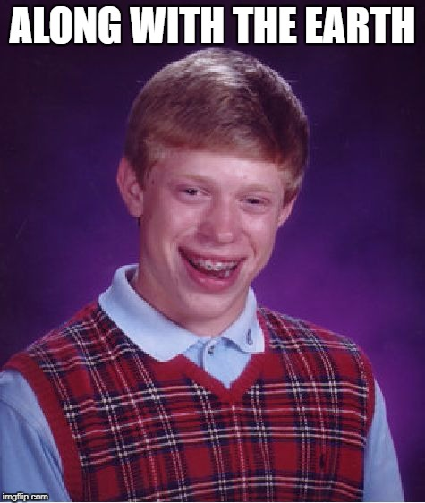 Bad Luck Brian Meme | ALONG WITH THE EARTH | image tagged in memes,bad luck brian | made w/ Imgflip meme maker
