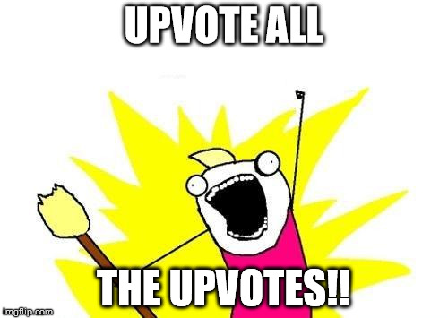 I had one submission left today, so... | UPVOTE ALL THE UPVOTES!! | image tagged in memes,x all the y,upvotes | made w/ Imgflip meme maker