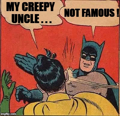 Batman Slapping Robin Meme | MY CREEPY UNCLE . . . NOT FAMOUS ! | image tagged in memes,batman slapping robin | made w/ Imgflip meme maker