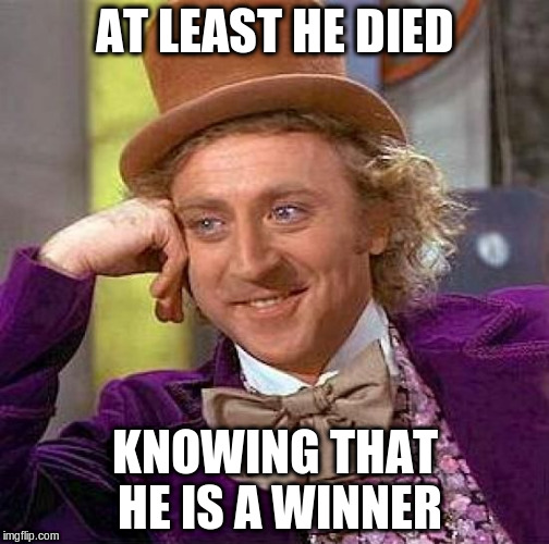 Creepy Condescending Wonka Meme | AT LEAST HE DIED KNOWING THAT HE IS A WINNER | image tagged in memes,creepy condescending wonka | made w/ Imgflip meme maker
