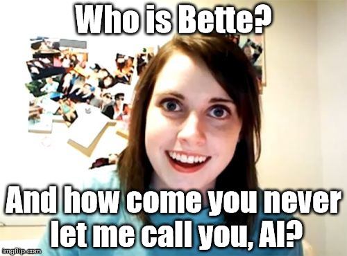Inspired by a comment on one of my OAG weekend memes... | Who is Bette? And how come you never let me call you, Al? | image tagged in memes,overly attached girlfriend,overly attached girlfriend weekend,paul simon | made w/ Imgflip meme maker