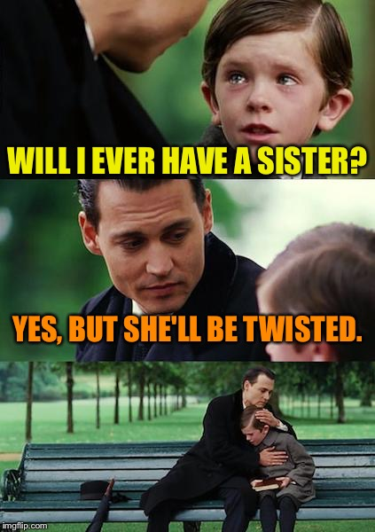 Finding Neverland Meme | WILL I EVER HAVE A SISTER? YES, BUT SHE'LL BE TWISTED. | image tagged in memes,finding neverland | made w/ Imgflip meme maker