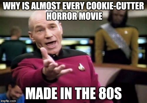 Picard Wtf Meme | WHY IS ALMOST EVERY COOKIE-CUTTER HORROR MOVIE MADE IN THE 80S | image tagged in memes,picard wtf | made w/ Imgflip meme maker