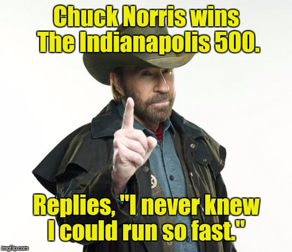 "Chuck Norris wins The Indianapolis 500. Replies, ""I never knew I could run so fast."" 