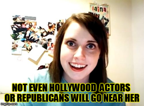 psycho girl | NOT EVEN HOLLYWOOD  ACTORS OR REPUBLICANS WILL GO NEAR HER | image tagged in memes,overly attached girlfriend,clown car republicans,hollywood,psychotic girlfriend,overly attached girlfriend weekend | made w/ Imgflip meme maker