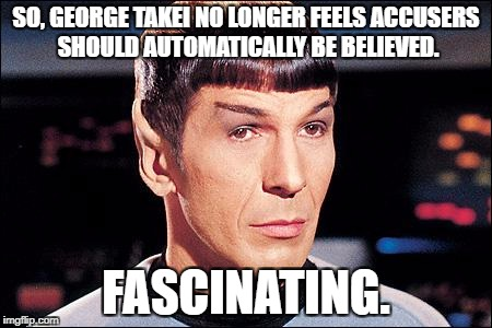Condescending Spock | SO, GEORGE TAKEI NO LONGER FEELS ACCUSERS SHOULD AUTOMATICALLY BE BELIEVED. FASCINATING. | image tagged in condescending spock | made w/ Imgflip meme maker