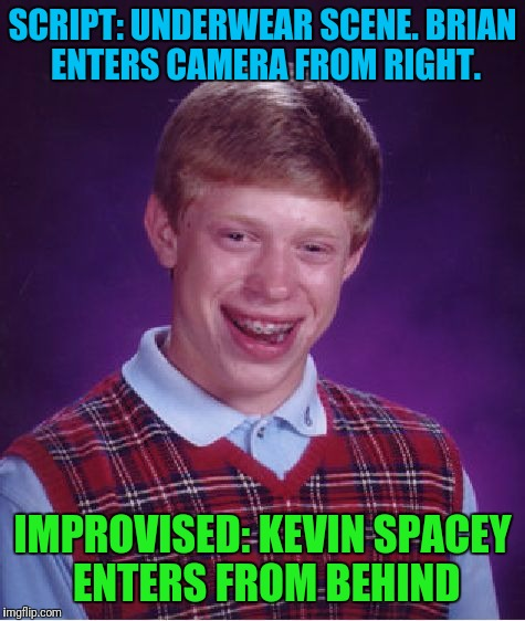 Bad Luck Brian Meme | SCRIPT: UNDERWEAR SCENE. BRIAN ENTERS CAMERA FROM RIGHT. IMPROVISED: KEVIN SPACEY ENTERS FROM BEHIND | image tagged in memes,bad luck brian | made w/ Imgflip meme maker