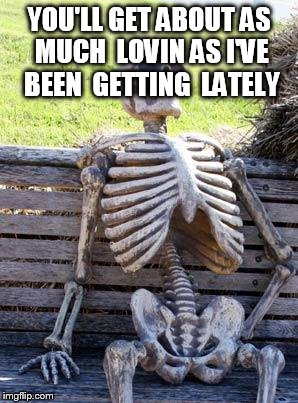 Waiting Skeleton Meme | YOU'LL GET ABOUT AS MUCH  LOVIN AS I'VE  BEEN  GETTING  LATELY | image tagged in memes,waiting skeleton | made w/ Imgflip meme maker