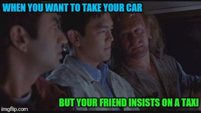 WHEN YOU WANT TO TAKE YOUR CAR BUT YOUR FRIEND INSISTS ON A TAXI | image tagged in harold and kumar freakshow | made w/ Imgflip meme maker