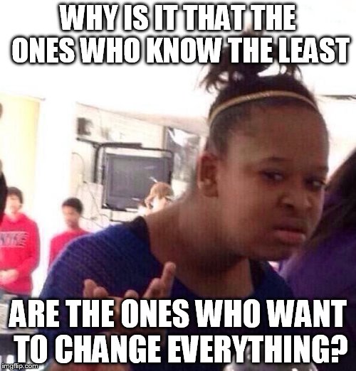Black Girl Wat Meme | WHY IS IT THAT THE ONES WHO KNOW THE LEAST ARE THE ONES WHO WANT TO CHANGE EVERYTHING? | image tagged in memes,black girl wat | made w/ Imgflip meme maker