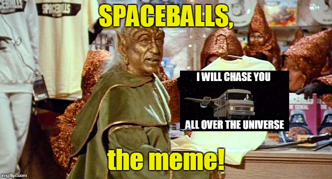 SPACEBALLS, the meme! | made w/ Imgflip meme maker