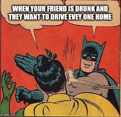 Batman Slapping Robin Meme | WHEN YOUR FRIEND IS DRUNK AND THEY WANT TO DRIVE EVEY ONE HOME | image tagged in memes,batman slapping robin | made w/ Imgflip meme maker