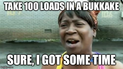 Aint Nobody Got Time For That Meme | TAKE 100 LOADS IN A BUKKAKE SURE, I GOT SOME TIME | image tagged in memes,aint nobody got time for that | made w/ Imgflip meme maker