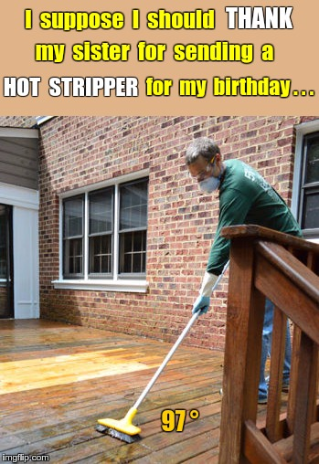 Birthday Gift from sister | I  suppose  I  should THANK my  sister  for  sending  a HOT  STRIPPER for  my  birthday . . . 97 ° | image tagged in memes,strippers,birthday,siblings | made w/ Imgflip meme maker