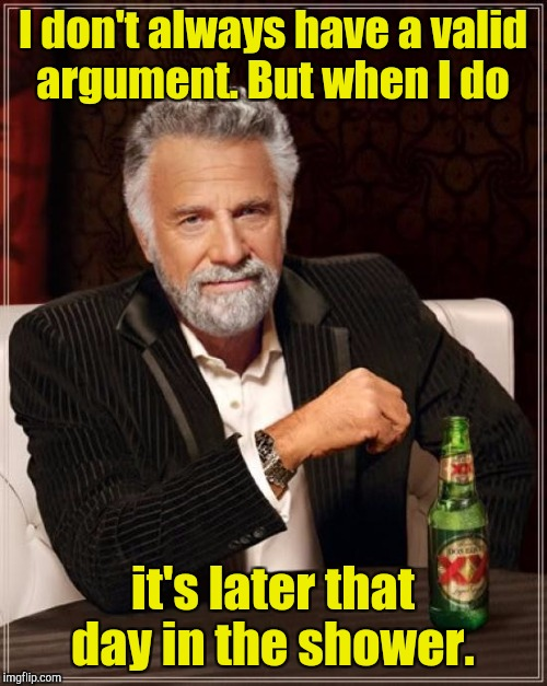The Most Interesting Man In The World Meme | I don't always have a valid argument. But when I do it's later that day in the shower. | image tagged in memes,the most interesting man in the world | made w/ Imgflip meme maker