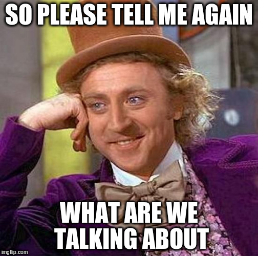 Creepy Condescending Wonka Meme | SO PLEASE TELL ME AGAIN WHAT ARE WE TALKING ABOUT | image tagged in memes,creepy condescending wonka | made w/ Imgflip meme maker