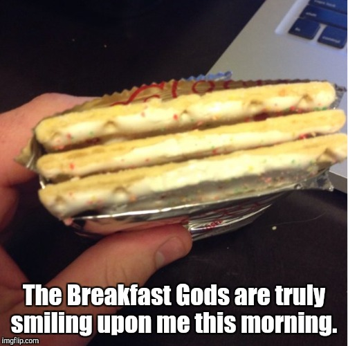 Thank you, Kelloggs.  | The Breakfast Gods are truly smiling upon me this morning. | image tagged in funny,pop tarts,extra,breakfast | made w/ Imgflip meme maker