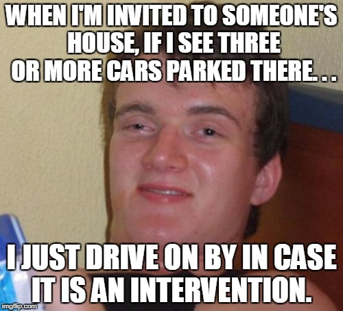 10 guy, we need to talk... |  WHEN I'M INVITED TO SOMEONE'S HOUSE, IF I SEE THREE OR MORE CARS PARKED THERE. . . I JUST DRIVE ON BY IN CASE IT IS AN INTERVENTION. | image tagged in memes,10 guy,intervention,drug abuse,addict,alcoholic | made w/ Imgflip meme maker