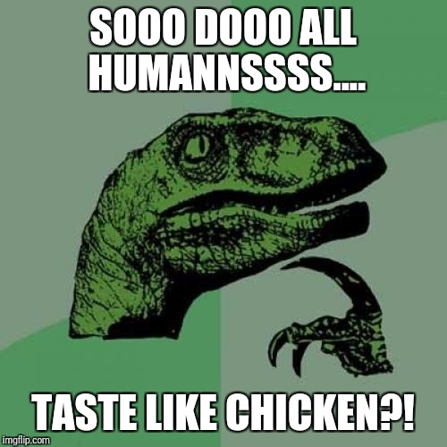 Philosoraptor Meme | SOOO DOOO ALL HUMANNSSSS.... TASTE LIKE CHICKEN?! | image tagged in memes,philosoraptor | made w/ Imgflip meme maker