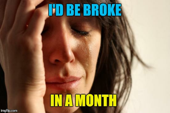First World Problems Meme | I'D BE BROKE IN A MONTH | image tagged in memes,first world problems | made w/ Imgflip meme maker