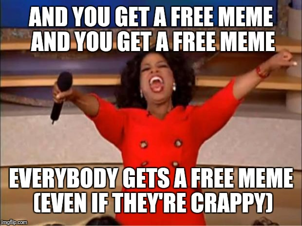 Oprah You Get A Meme | AND YOU GET A FREE MEME AND YOU GET A FREE MEME EVERYBODY GETS A FREE MEME (EVEN IF THEY'RE CRAPPY) | image tagged in memes,oprah you get a | made w/ Imgflip meme maker