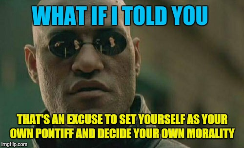 Matrix Morpheus Meme | WHAT IF I TOLD YOU THAT'S AN EXCUSE TO SET YOURSELF AS YOUR OWN PONTIFF AND DECIDE YOUR OWN MORALITY | image tagged in memes,matrix morpheus | made w/ Imgflip meme maker