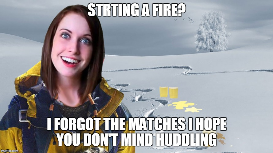 OAG weekend  | STRTING A FIRE? I FORGOT THE MATCHES I HOPE YOU DON'T MIND HUDDLING | image tagged in bear grylls,overly attached girlfriend | made w/ Imgflip meme maker