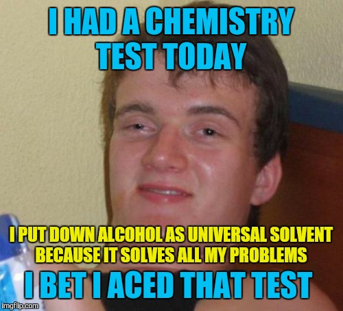 10 Guy Meme | I HAD A CHEMISTRY TEST TODAY I BET I ACED THAT TEST I PUT DOWN ALCOHOL AS UNIVERSAL SOLVENT BECAUSE IT SOLVES ALL MY PROBLEMS | image tagged in memes,10 guy,alcohol,universal solvent,chemistry | made w/ Imgflip meme maker