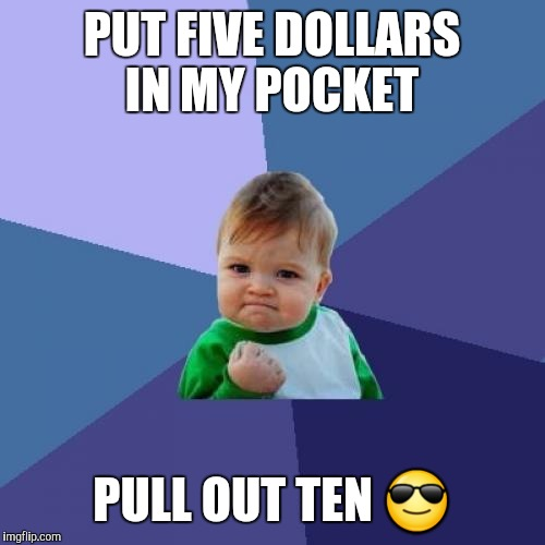 Good day for this kid. Lucky guy | PUT FIVE DOLLARS IN MY POCKET PULL OUT TEN  | image tagged in memes,success kid | made w/ Imgflip meme maker