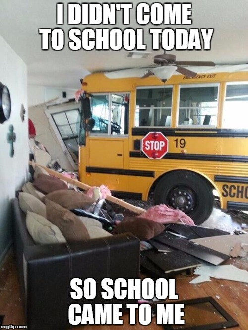 School Bus Crashed Into Home | I DIDN'T COME TO SCHOOL TODAY SO SCHOOL CAME TO ME | image tagged in school,school bus,bus,crash,car crash,funny car crash | made w/ Imgflip meme maker