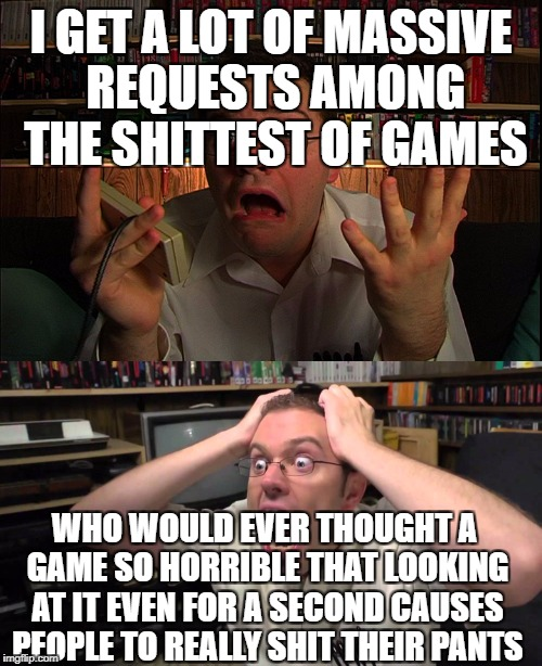 I GET A LOT OF MASSIVE REQUESTS AMONG THE SHITTEST OF GAMES WHO WOULD EVER THOUGHT A GAME SO HORRIBLE THAT LOOKING AT IT EVEN FOR A SECOND C | image tagged in avgn,shit | made w/ Imgflip meme maker