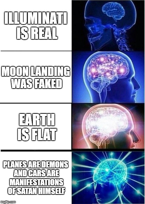 Expanding Brain Meme | ILLUMINATI IS REAL MOON LANDING WAS FAKED EARTH IS FLAT PLANES ARE DEMONS AND CARS ARE MANIFESTATIONS OF SATAN HIMSELF | image tagged in memes,expanding brain | made w/ Imgflip meme maker