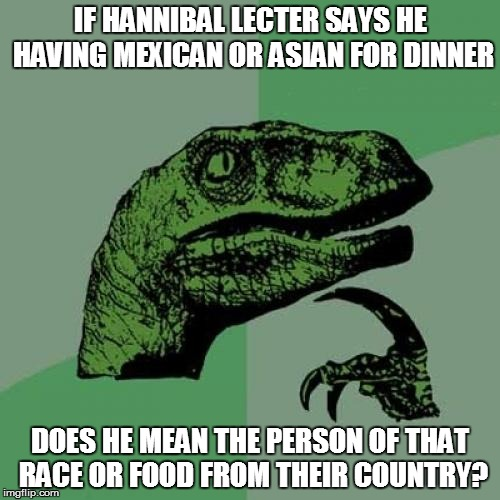 Philosoraptor Meme | IF HANNIBAL LECTER SAYS HE HAVING MEXICAN OR ASIAN FOR DINNER DOES HE MEAN THE PERSON OF THAT RACE OR FOOD FROM THEIR COUNTRY? | image tagged in memes,philosoraptor | made w/ Imgflip meme maker