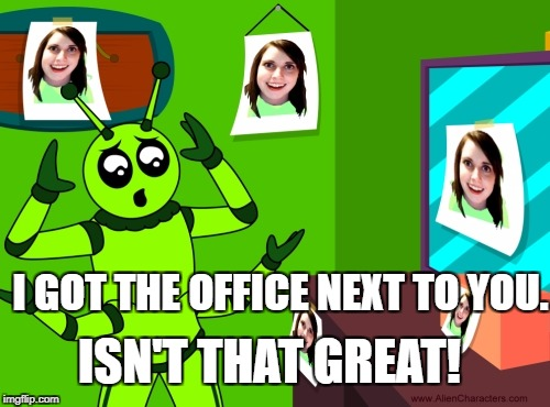 Why the aliens have already left! For Overly Attached Girlfriend WE. From the Alien Characters book - Alien Isabella.  | I GOT THE OFFICE NEXT TO YOU. ISN'T THAT GREAT! | image tagged in alien,aliens,why aliens won't talk to us,extraterrestrials,overly attached girlfriend | made w/ Imgflip meme maker