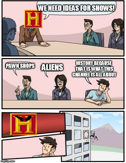 Boardroom Meeting Suggestion Meme | WE NEED IDEAS FOR SHOWS! PAWN SHOPS ALIENS HISTORY BECAUSE THAT IS WHAT THIS CHANNEL IS ALL ABOUT | image tagged in memes,boardroom meeting suggestion | made w/ Imgflip meme maker