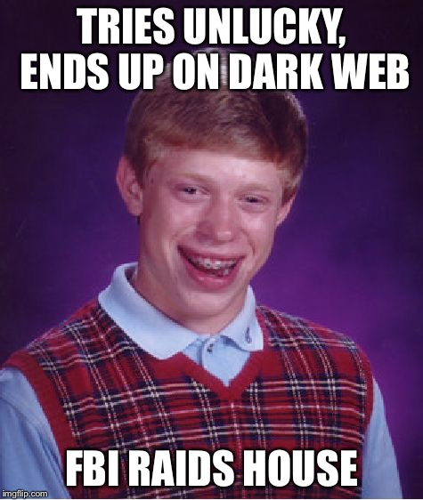 Bad Luck Brian Meme | TRIES UNLUCKY, ENDS UP ON DARK WEB FBI RAIDS HOUSE | image tagged in memes,bad luck brian | made w/ Imgflip meme maker