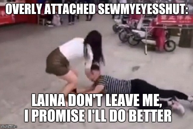 OVERLY ATTACHED SEWMYEYESSHUT: LAINA DON'T LEAVE ME, I PROMISE I'LL DO BETTER | made w/ Imgflip meme maker