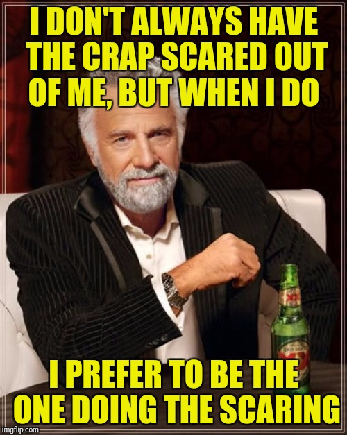 The Most Interesting Man In The World Meme | I DON'T ALWAYS HAVE THE CRAP SCARED OUT OF ME, BUT WHEN I DO I PREFER TO BE THE ONE DOING THE SCARING | image tagged in memes,the most interesting man in the world | made w/ Imgflip meme maker
