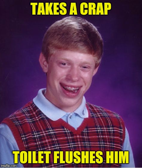 Bad Luck Brian Meme | TAKES A CRAP TOILET FLUSHES HIM | image tagged in memes,bad luck brian | made w/ Imgflip meme maker