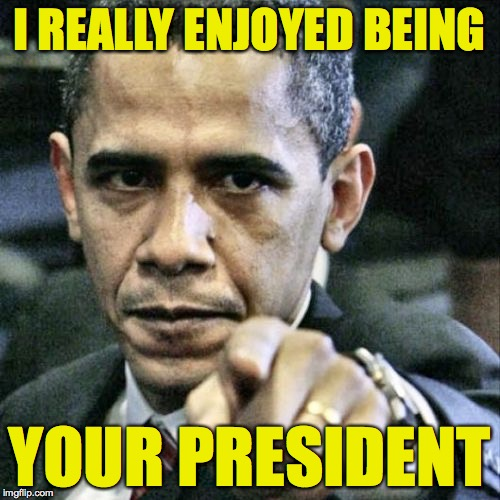 I REALLY ENJOYED BEING YOUR PRESIDENT | made w/ Imgflip meme maker