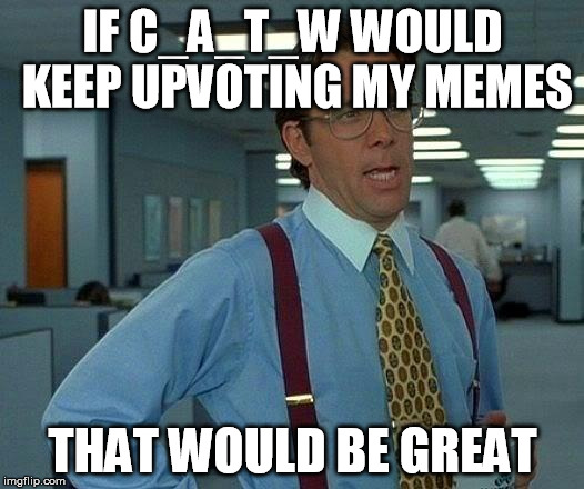 That Would Be Great Meme | IF C_A_T_W WOULD KEEP UPVOTING MY MEMES THAT WOULD BE GREAT | image tagged in memes,that would be great | made w/ Imgflip meme maker