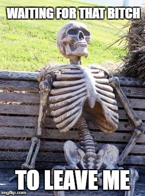 Waiting Skeleton Meme | WAITING FOR THAT B**CH TO LEAVE ME | image tagged in memes,waiting skeleton | made w/ Imgflip meme maker