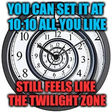 YOU CAN SET IT AT 10:10 ALL YOU LIKE STILL FEELS LIKE THE TWILIGHT ZONE | made w/ Imgflip meme maker